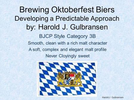 Brewing Oktoberfest Biers Developing a Predictable Approach by: Harold J. Gulbransen BJCP Style Category 3B Smooth, clean with a rich malt character A.