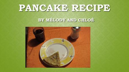 PANCAKE RECIPE BY MÉLODY AND CHLOÉ. INGREDIENTS - 500g flour - 5 eggs - 2 packets of vanilla sugar - 1 teaspoon of rum - 1 pinch of salt - 1 small pot.