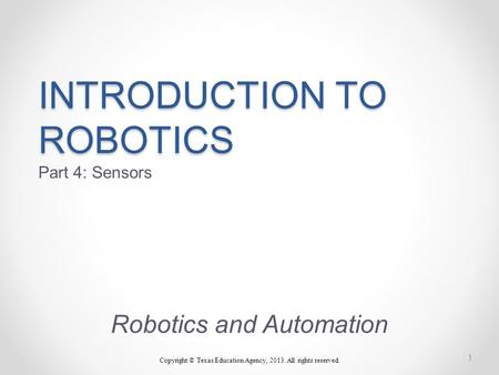 INTRODUCTION TO ROBOTICS INTRODUCTION TO ROBOTICS Part 4: Sensors Robotics and Automation Copyright © Texas Education Agency, 2013. All rights reserved.