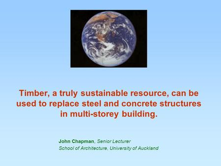 Timber, a truly sustainable resource, can be used to replace steel and concrete structures in multi-storey building. John Chapman, Senior Lecturer School.