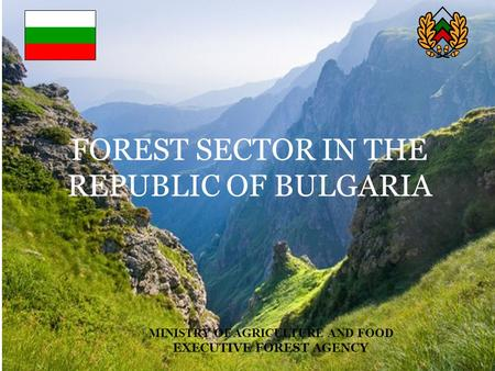 MINISTRY OF AGRICULTURE AND FOOD EXECUTIVE FOREST AGENCY FOREST SECTOR IN THE REPUBLIC OF BULGARIA.