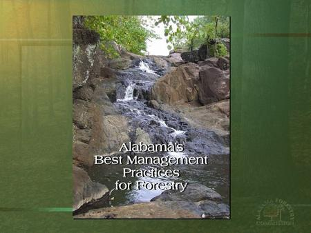 "Alabama Best Management Practices for Forestry Alabama's Best Management Practices for Forestry ""… are voluntary guidelines to help maintain and protect."
