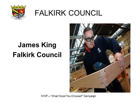 "WWF – ""What Wood You Choose?"" Campaign FALKIRK COUNCIL James King Falkirk Council."