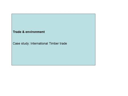 Trade & environment Case study: International Timber trade Trade & environment Case study: International Timber trade.