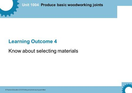 Unit 1004 Produce basic woodworking joints © Pearson Education 2010 Printing and photocopying permitted Learning Outcome 4 Know about selecting materials.