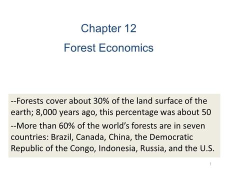 1 Chapter 12 Forest Economics --Forests cover about 30% of the land surface of the earth; 8,000 years ago, this percentage was about 50 --More than 60%