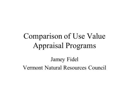 Comparison of Use Value Appraisal Programs Jamey Fidel Vermont Natural Resources Council.