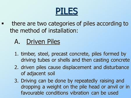 PILES  there are two categories of piles according to the method of installation: A. Driven Piles 1.t imber, steel, precast concrete, piles formed by.