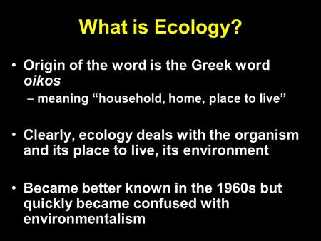 "What is Ecology? Origin of the word is the Greek word oikos –meaning ""household, home, place to live"" Clearly, ecology deals with the organism and its."