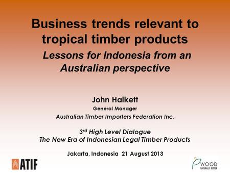 Business trends relevant to tropical timber products Lessons for Indonesia from an Australian perspective John Halkett General Manager Australian Timber.