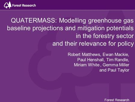 QUATERMASS: Modelling greenhouse gas baseline projections and mitigation potentials in the forestry sector and their relevance for policy Robert Matthews,