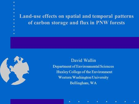 Land-use effects on spatial and temporal patterns of carbon storage and flux in PNW forests David Wallin Department of Environmental Sciences Huxley College.