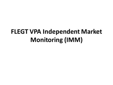 FLEGT VPA Independent Market Monitoring (IMM). IMM Background IMM is a condition of some FLEGT VPAs (e.g. Indonesia) Builds on IMM proposal by EFECA in.