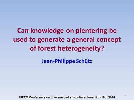Can knowledge on plentering be used to generate a general concept of forest heterogeneity? Jean-Philippe Schütz IUFRO Conference on uneven-aged silviculture.