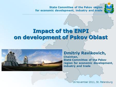 16 November 2011, St. Petersburg State Committee of the Pskov region for economic development, industry and trade Impact of the ENPI on development of.