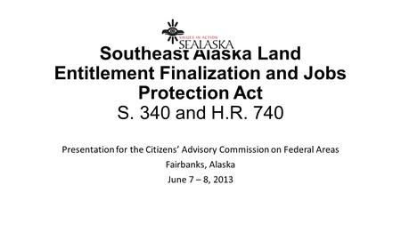 Southeast Alaska Land Entitlement Finalization and Jobs Protection Act S. 340 and H.R. 740 Presentation for the Citizens' Advisory Commission on Federal.