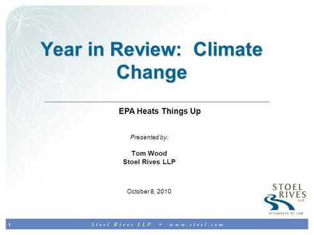 1 Year in Review: Climate Change Presented by: Tom Wood Stoel Rives LLP October 8, 2010 EPA Heats Things Up.