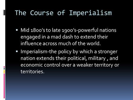 The Course of Imperialism  Mid 1800's to late 1900's-powerful nations engaged in a mad dash to extend their influence across much of the world.  Imperialism-the.