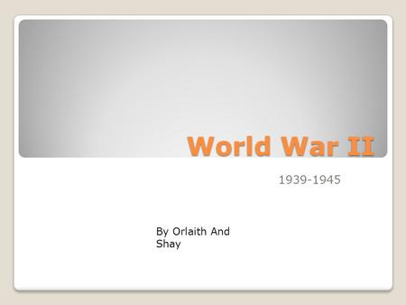 World War II 1939-1945 By Orlaith And Shay What was World War II World War II was a war between the world. It was fought between the Axis Powers and.