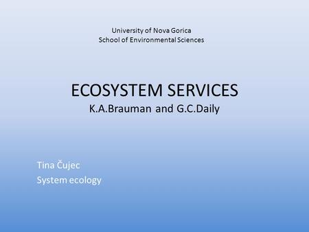 ECOSYSTEM SERVICES K.A.Brauman and G.C.Daily Tina Čujec System ecology University of Nova Gorica School of Environmental Sciences.