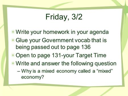 Friday, 3/2 Write your homework in your agenda Glue your Government vocab that is being passed out to page 136 Open to page 131-your Target Time Write.