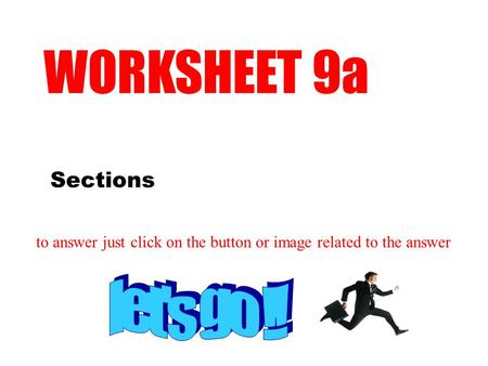 Sections WORKSHEET 9a to answer just click on the button or image related to the answer.