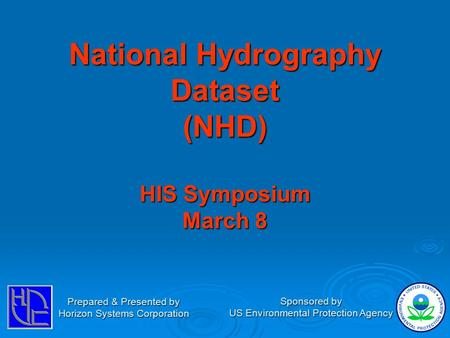 National Hydrography Dataset (NHD) HIS Symposium March 8 Prepared & Presented by Horizon Systems Corporation Sponsored by US Environmental Protection Agency.
