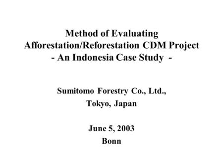 Method of Evaluating Afforestation/Reforestation CDM Project - An Indonesia Case Study - Sumitomo Forestry Co., Ltd., Tokyo, Japan June 5, 2003 Bonn.