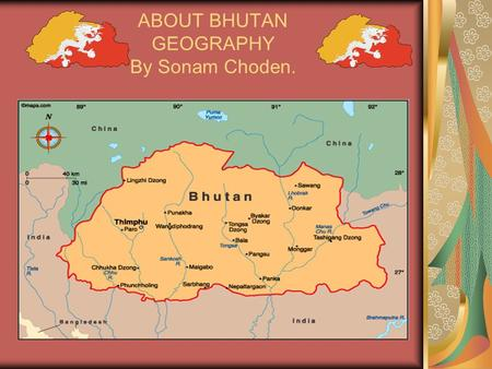 ABOUT BHUTAN GEOGRAPHY By Sonam Choden.. GEOGRAPHY OF BHUTAN Bhutan is 6 hours ahead of Greenwich Mean Time (GMT). Bhutan GMT +6. Geographic coordinates: