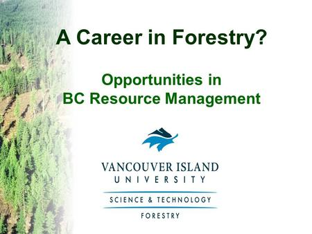 A Career in Forestry? Opportunities in BC Resource Management.