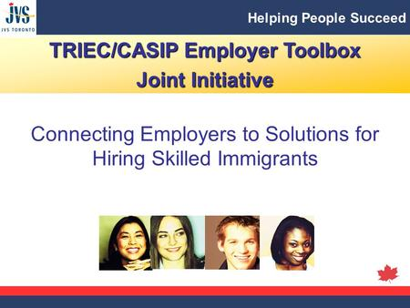 Helping People Succeed TRIEC/CASIP Employer Toolbox Joint Initiative Connecting Employers to Solutions for Hiring Skilled Immigrants.
