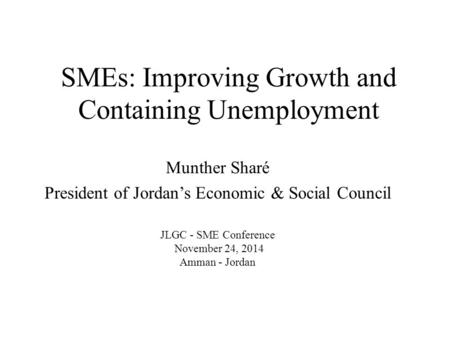 SMEs: Improving Growth and Containing Unemployment Munther Sharé President of Jordan's Economic & Social Council JLGC - SME Conference November 24, 2014.