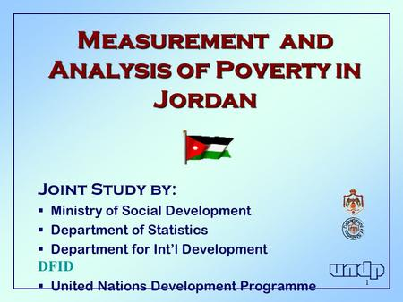 1 Measurement and Analysis of Poverty in Jordan Joint Study by :  Ministry of Social Development  Department of Statistics  Department for Int'l Development.