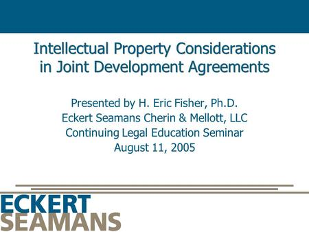 Intellectual Property Considerations in Joint Development Agreements Presented by H. Eric Fisher, Ph.D. Eckert Seamans Cherin & Mellott, LLC Continuing.