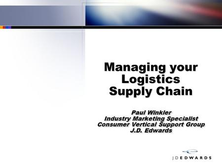 Paul Winkler Industry Marketing Specialist Consumer Vertical Support Group J.D. Edwards Managing your Logistics Supply Chain Paul Winkler Industry Marketing.