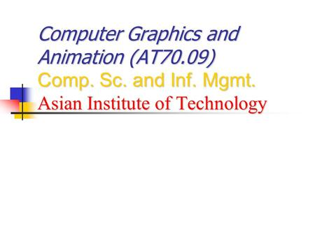 Computer Graphics and Animation (AT70.09) Comp. Sc. and Inf. Mgmt. Asian Institute of Technology.