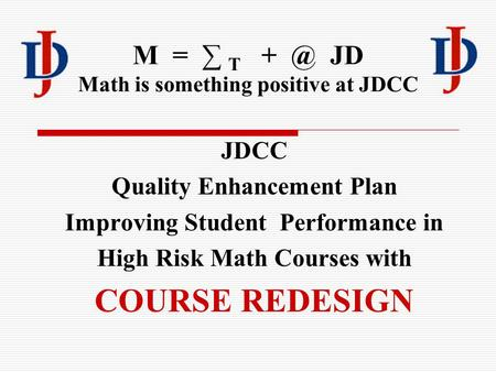 M = ∑ T JD Math is something positive at JDCC JDCC Quality Enhancement Plan Improving Student Performance in High Risk Math Courses with COURSE REDESIGN.