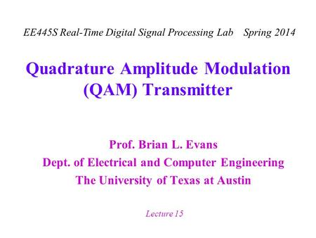EE445S Real-Time Digital Signal Processing Lab Spring 2014 Lecture 15 Quadrature Amplitude Modulation (QAM) Transmitter Prof. Brian L. Evans Dept. of Electrical.