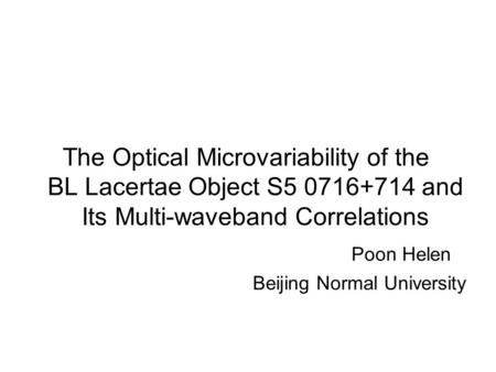 The Optical Microvariability of the BL Lacertae Object S5 0716+714 and Its Multi-waveband Correlations Poon Helen Beijing Normal University.