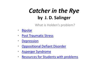 Catcher in the Rye by J. D. Salinger What is Holden's problem? Bipolar Post Traumatic Stress Depression Oppositional Defiant Disorder Asperger Syndrome.