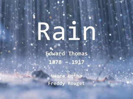 Rain Edward Thomas 1878 – 1917 Laura Botha Freddy Rouget.