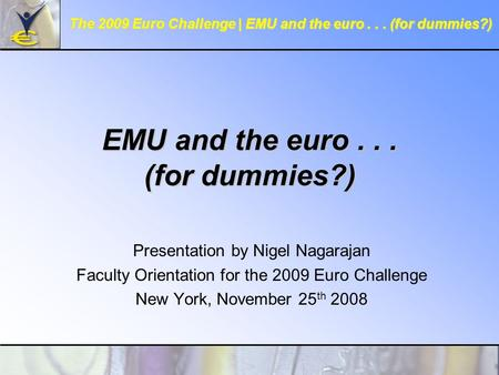 EMU and the euro... (for dummies?) Presentation by Nigel Nagarajan Faculty Orientation for the 2009 Euro Challenge New York, November 25 th 2008 The 2009.