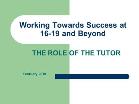 Working Towards Success at 16-19 and Beyond THE ROLE OF THE TUTOR February 2010.