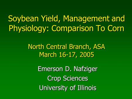 Soybean Yield, Management and Physiology: Comparison To Corn North Central Branch, ASA March 16-17, 2005 Emerson D. Nafziger Crop Sciences University of.