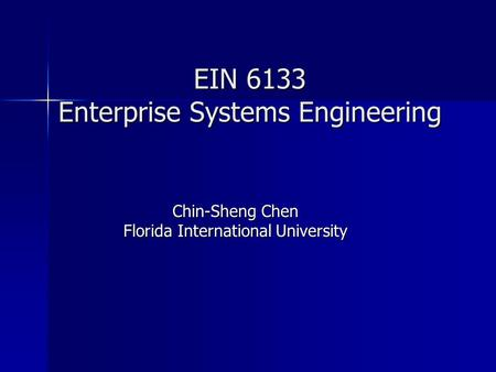 EIN 6133 Enterprise Systems Engineering Chin-Sheng Chen Florida International University.