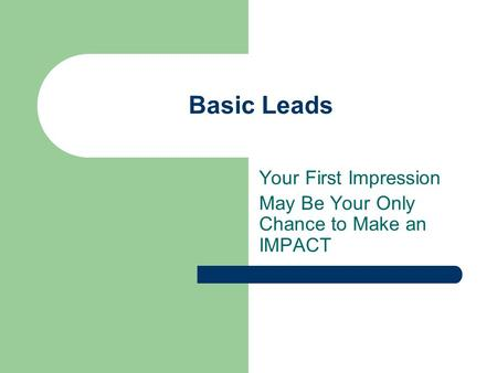 Basic Leads Your First Impression May Be Your Only Chance to Make an IMPACT.
