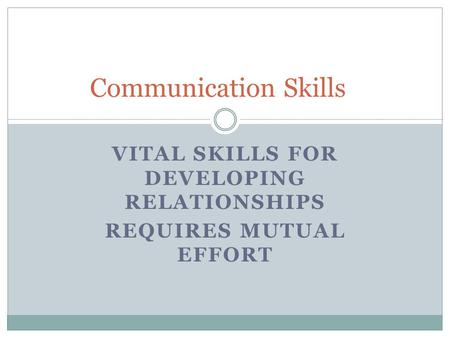 VITAL SKILLS FOR DEVELOPING RELATIONSHIPS REQUIRES MUTUAL EFFORT Communication Skills.