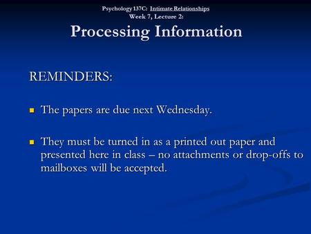 Psychology 137C: Intimate Relationships Week 7, Lecture 2: Processing Information REMINDERS: The papers are due next Wednesday. The papers are due next.