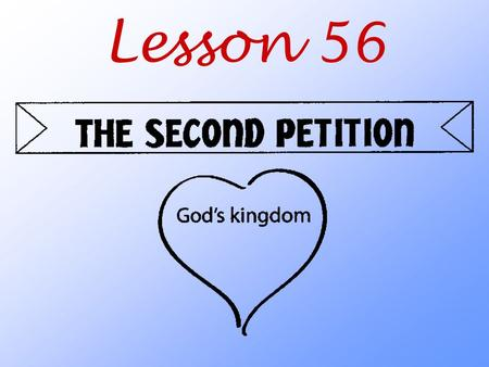 Lesson 56. What do we ask God to do when we pray the Second Petition?