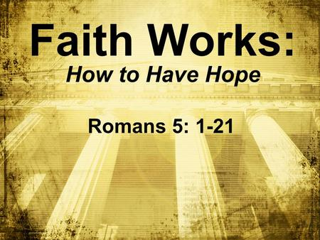 Faith Works: How to Have Hope Romans 5: 1-21. BIG IDEA : To have ________, you must have ________ hope faith.